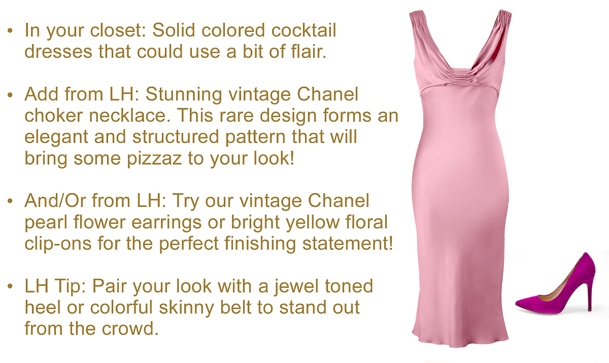 In your closet: Solid colored cocktail  dresses that could use a bit of flair.    Add from LH: Stunning vintage Chanel  choker necklace. This rare design forms an elegant and structured pattern that will  bring some pizzaz to your look!    And/Or from LH: Try our vintage Chanel  pearl flower earrings or bright yellow floral  clip-ons for the perfect finishing statement!    LH Tip: Pair your look with a jewel toned  heel or colorful skinny belt to stand out  from the crowd.